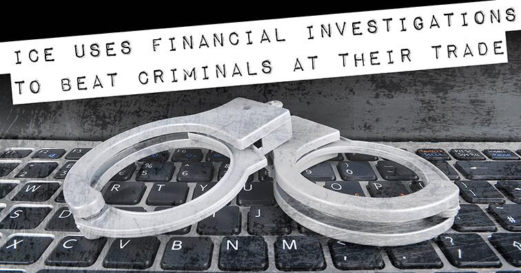 ICE uses financial investigations to beat criminals at their trade